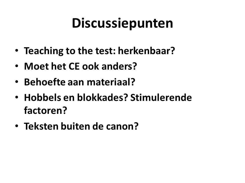 Discussiepunten Teaching to the test: herkenbaar? Moet het CE ook anders? Behoefte aan materiaal? Hobbels en blokkades? Stimulerende factoren? Teksten