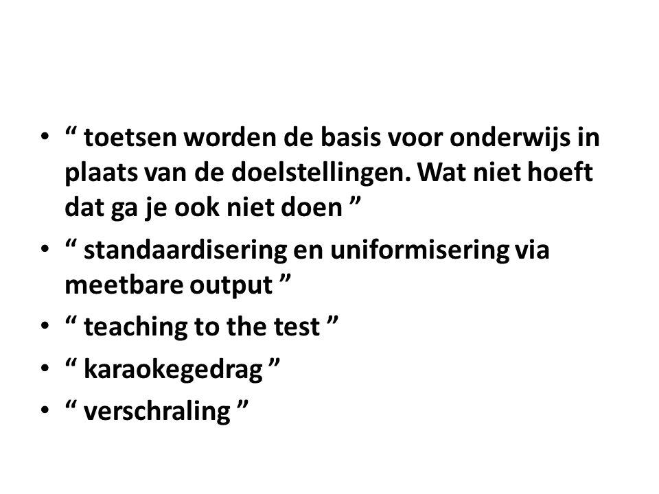 """"""" toetsen worden de basis voor onderwijs in plaats van de doelstellingen. Wat niet hoeft dat ga je ook niet doen """" """" standaardisering en uniformiserin"""