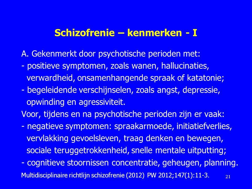 Schizofrenie – kenmerken - I A. Gekenmerkt door psychotische perioden met: - positieve symptomen, zoals wanen, hallucinaties, verwardheid, onsamenhang