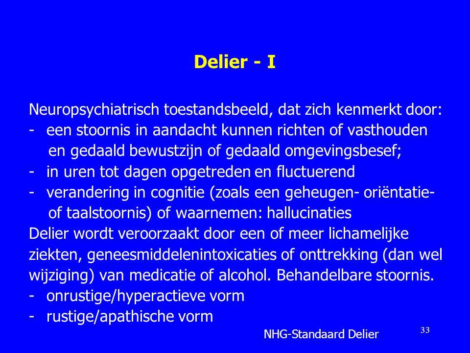 Delier - I Neuropsychiatrisch toestandsbeeld, dat zich kenmerkt door: -een stoornis in aandacht kunnen richten of vasthouden en gedaald bewustzijn of