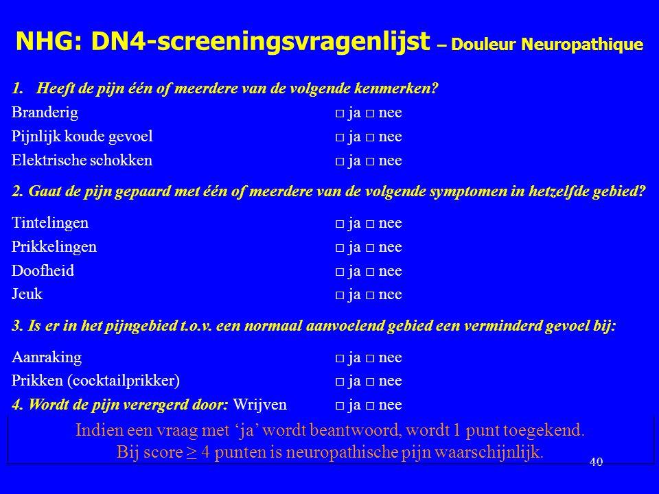 NHG: DN4-screeningsvragenlijst – Douleur Neuropathique 40 1.Heeft de pijn één of meerdere van de volgende kenmerken? Branderig□ ja □ nee Pijnlijk koud