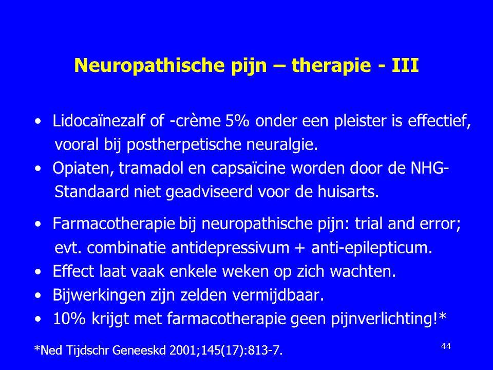 Neuropathische pijn – therapie - III Lidocaïnezalf of -crème 5% onder een pleister is effectief, vooral bij postherpetische neuralgie. Opiaten, tramad