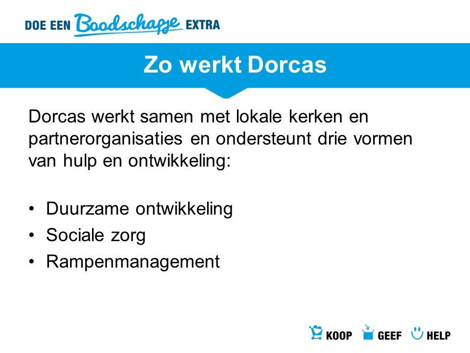 Zo werkt Dorcas Dorcas werkt samen met lokale kerken en partnerorganisaties en ondersteunt drie vormen van hulp en ontwikkeling: Duurzame ontwikkeling Sociale zorg Rampenmanagement