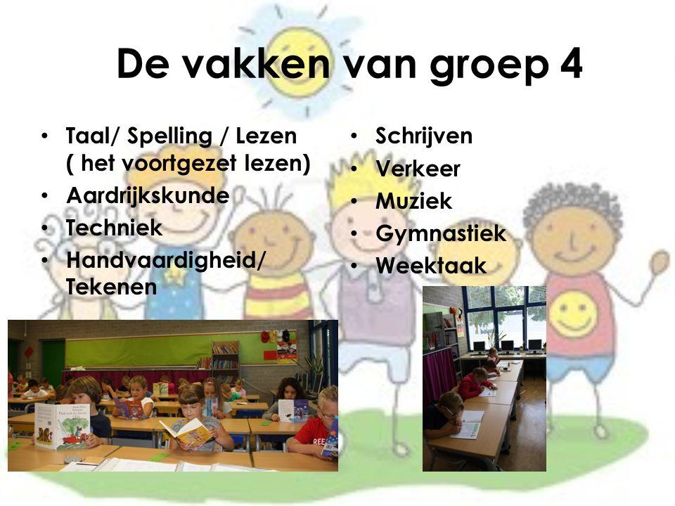 De vakken van groep 4 Taal/ Spelling / Lezen ( het voortgezet lezen) Aardrijkskunde Techniek Handvaardigheid/ Tekenen Schrijven Verkeer Muziek Gymnastiek Weektaak
