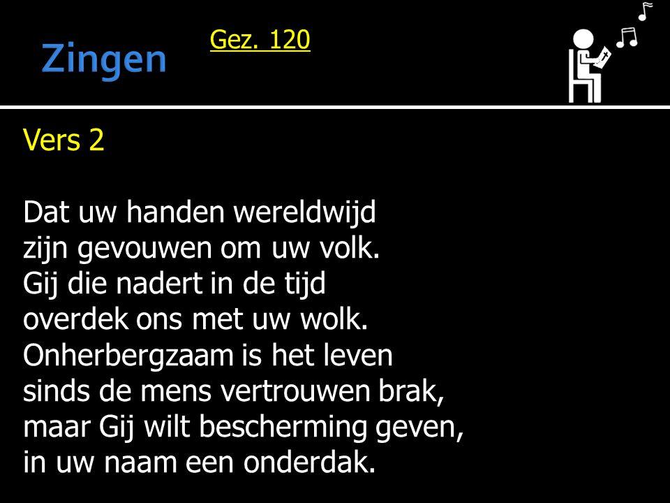 Gez. 120 Vers 2 Dat uw handen wereldwijd zijn gevouwen om uw volk. Gij die nadert in de tijd overdek ons met uw wolk. Onherbergzaam is het leven sinds