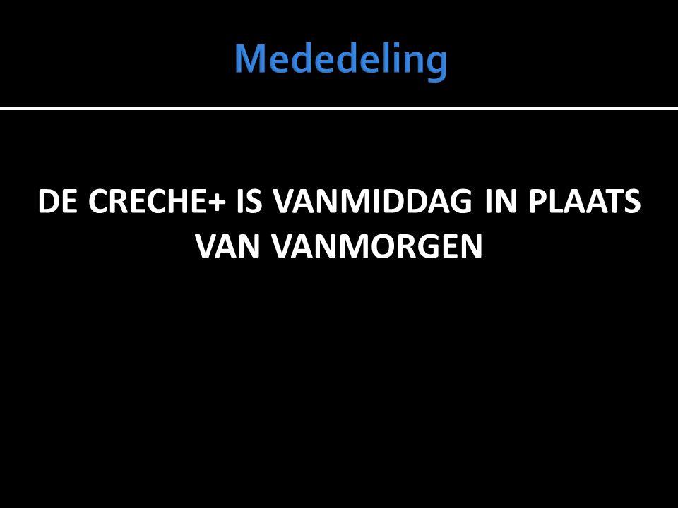 DE CRECHE+ IS VANMIDDAG IN PLAATS VAN VANMORGEN