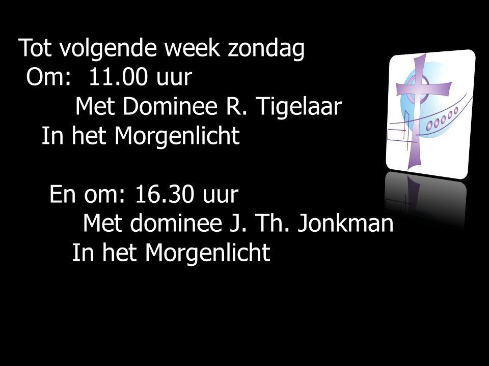 Tot volgende week zondag Om: 11.00 uur Om: 11.00 uur Met Dominee R.