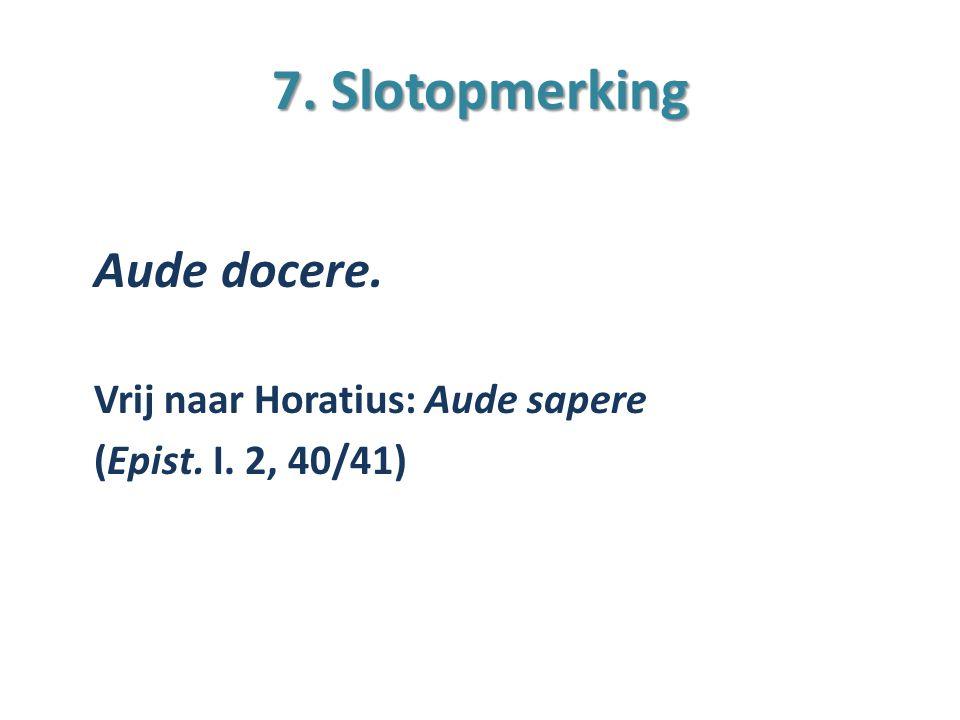 7. Slotopmerking Aude docere. Vrij naar Horatius: Aude sapere (Epist. I. 2, 40/41)