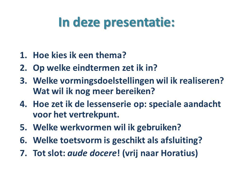 In deze presentatie: 1.Hoe kies ik een thema? 2.Op welke eindtermen zet ik in? 3.Welke vormingsdoelstellingen wil ik realiseren? Wat wil ik nog meer b
