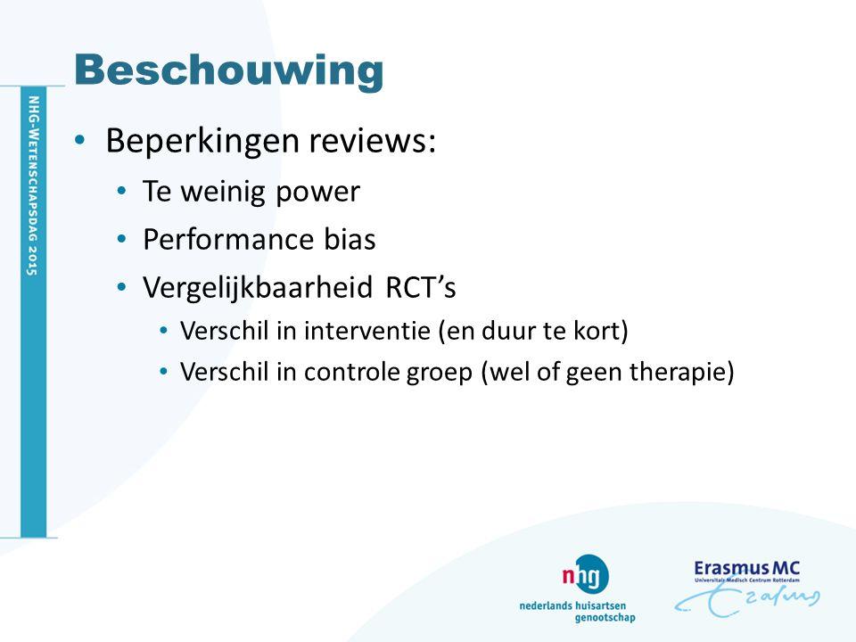 Beschouwing Beperkingen reviews: Te weinig power Performance bias Vergelijkbaarheid RCT's Verschil in interventie (en duur te kort) Verschil in contro