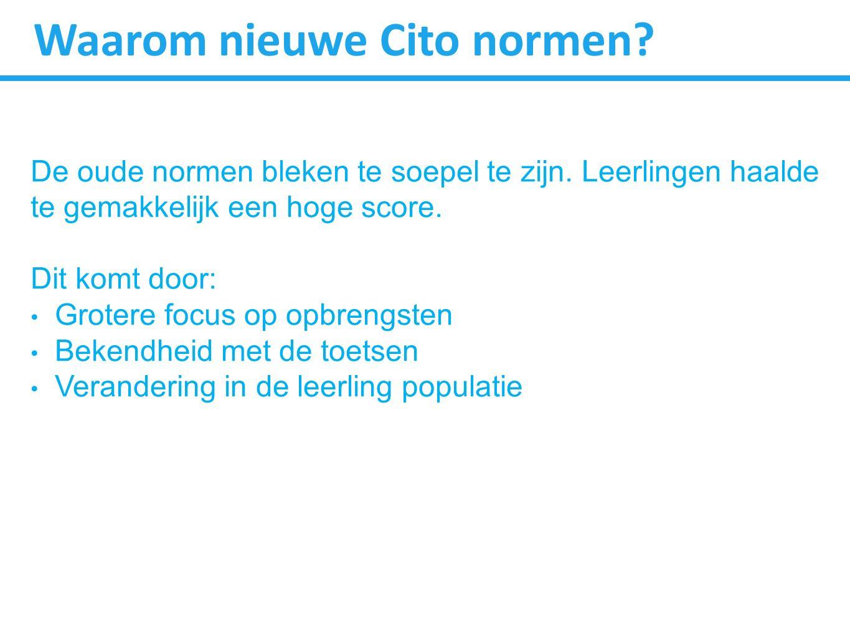 Waarom nieuwe Cito normen? De oude normen bleken te soepel te zijn. Leerlingen haalde te gemakkelijk een hoge score. Dit komt door: Grotere focus op o
