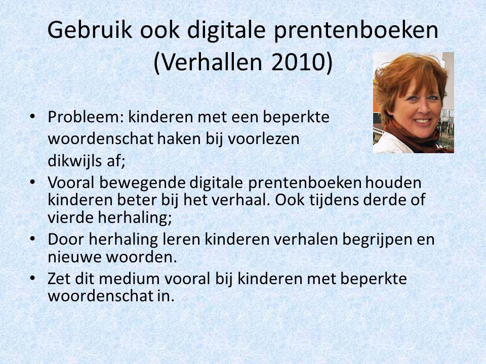 Gebruik ook digitale prentenboeken (Verhallen 2010) Probleem: kinderen met een beperkte woordenschat haken bij voorlezen dikwijls af; Vooral bewegende digitale prentenboeken houden kinderen beter bij het verhaal.