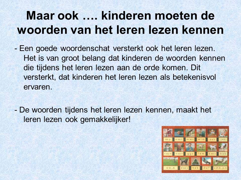 Maar ook …. kinderen moeten de woorden van het leren lezen kennen - Een goede woordenschat versterkt ook het leren lezen. Het is van groot belang dat