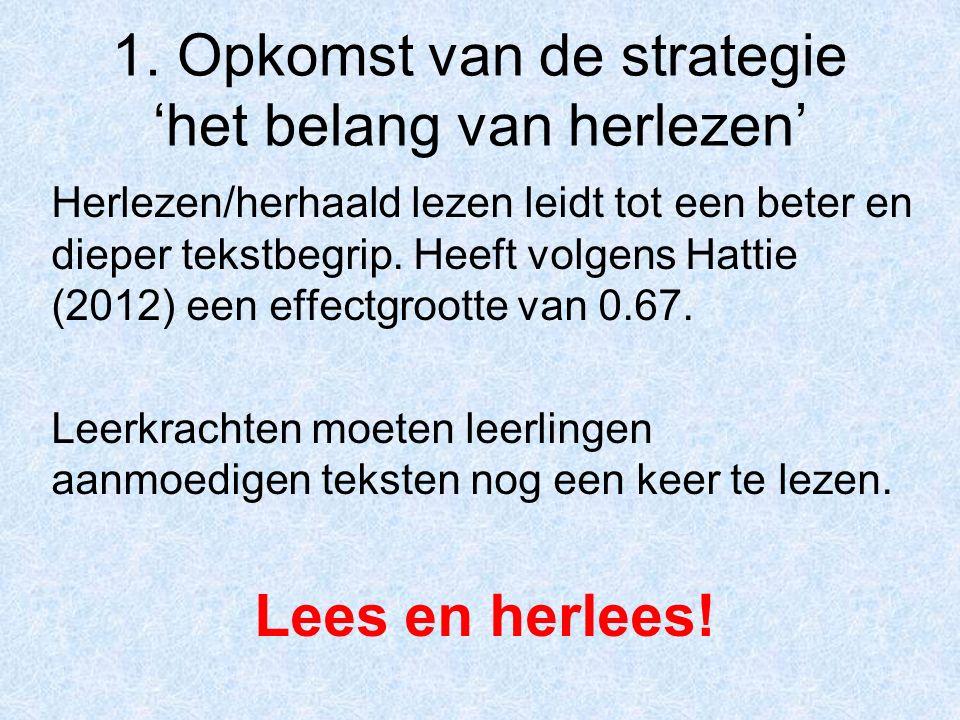 1. Opkomst van de strategie 'het belang van herlezen' Herlezen/herhaald lezen leidt tot een beter en dieper tekstbegrip. Heeft volgens Hattie (2012) e