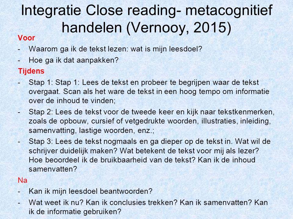 Integratie Close reading- metacognitief handelen (Vernooy, 2015) Voor -Waarom ga ik de tekst lezen: wat is mijn leesdoel? -Hoe ga ik dat aanpakken? Ti