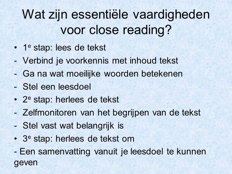 Wat zijn essentiële vaardigheden voor close reading? 1 e stap: lees de tekst -Verbind je voorkennis met inhoud tekst -Ga na wat moeilijke woorden bete