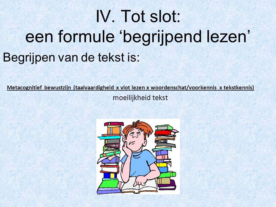 IV. Tot slot: een formule 'begrijpend lezen' Begrijpen van de tekst is: Metacognitief bewustzijn (taalvaardigheid x vlot lezen x woordenschat/voorkenn