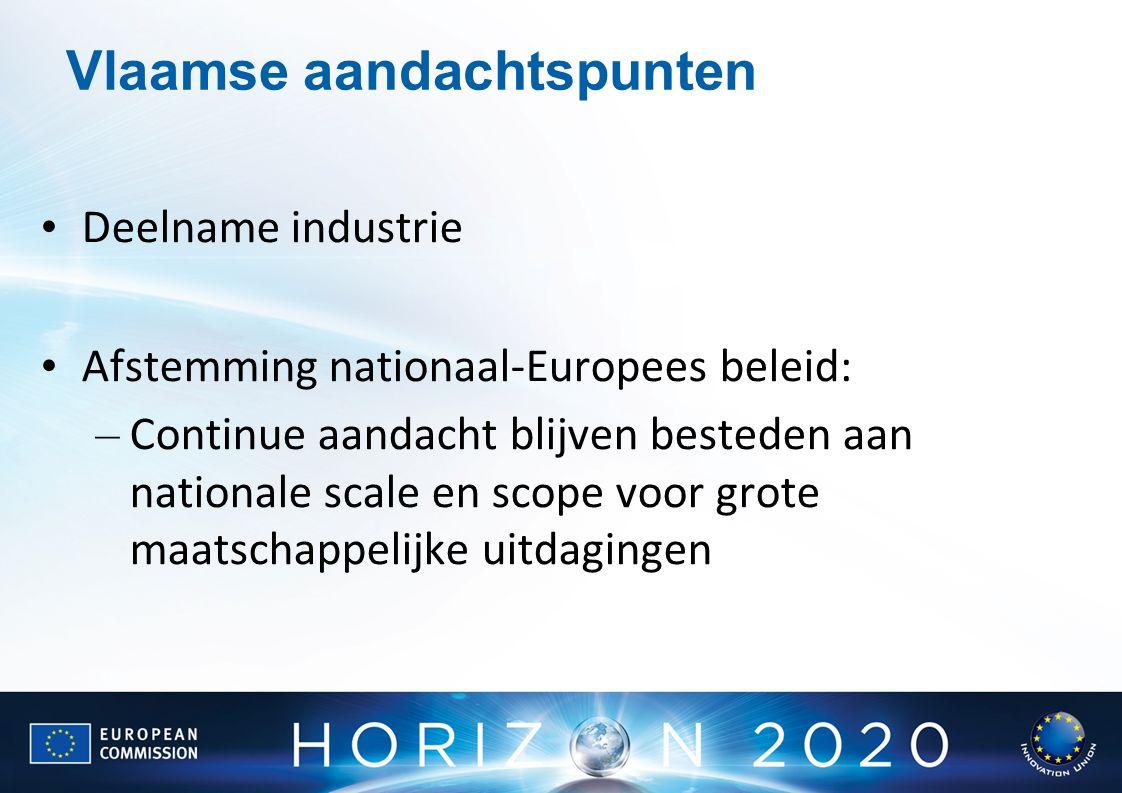 Vlaamse aandachtspunten Deelname industrie Afstemming nationaal-Europees beleid: – Continue aandacht blijven besteden aan nationale scale en scope voor grote maatschappelijke uitdagingen