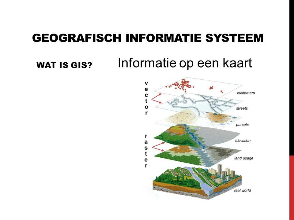 GEOGRAFISCH INFORMATIE SYSTEEM WAT IS GIS? Informatie op een kaart