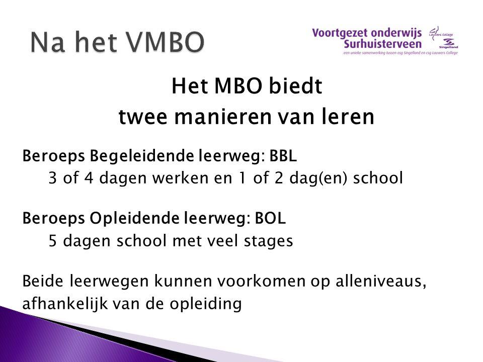 Het MBO biedt twee manieren van leren Beroeps Begeleidende leerweg: BBL 3 of 4 dagen werken en 1 of 2 dag(en) school Beroeps Opleidende leerweg: BOL 5 dagen school met veel stages Beide leerwegen kunnen voorkomen op alleniveaus, afhankelijk van de opleiding
