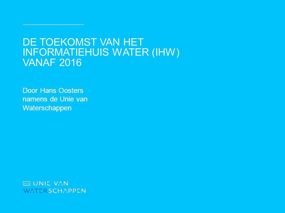 Door Hans Oosters namens de Unie van Waterschappen DE TOEKOMST VAN HET INFORMATIEHUIS WATER (IHW) VANAF 2016