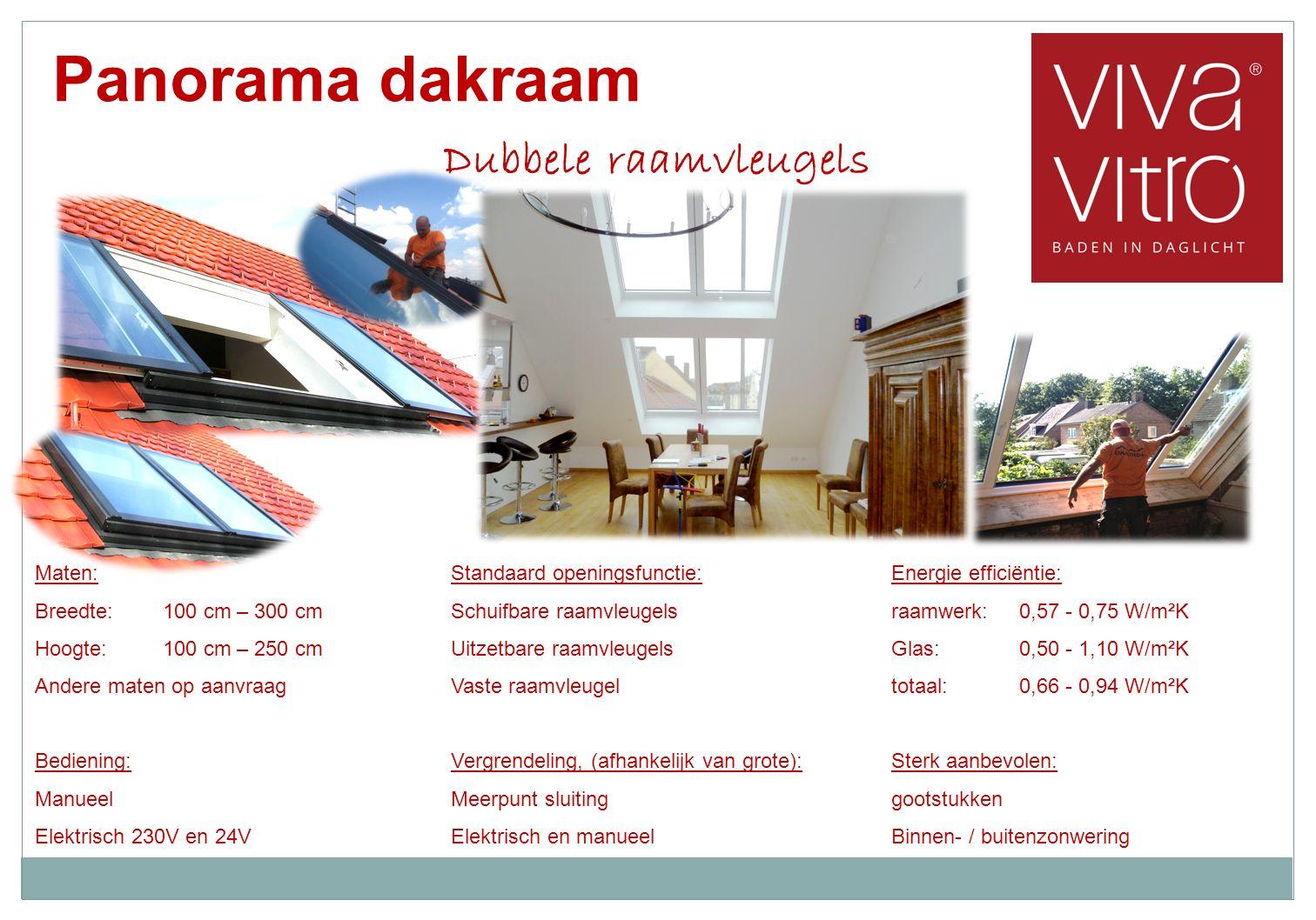 Panorama dakraam Dubbele raamvleugels Standaard openingsfunctie: Schuifbare raamvleugels Uitzetbare raamvleugels Vaste raamvleugel Vergrendeling, (afhankelijk van grote): Meerpunt sluiting Elektrisch en manueel Energie efficiëntie: raamwerk:0,57 - 0,75 W/m²K Glas:0,50 - 1,10 W/m²K totaal:0,66 - 0,94 W/m²K Sterk aanbevolen: gootstukken Binnen- / buitenzonwering Maten: Breedte:100 cm – 300 cm Hoogte:100 cm – 250 cm Andere maten op aanvraag Bediening: Manueel Elektrisch 230V en 24V