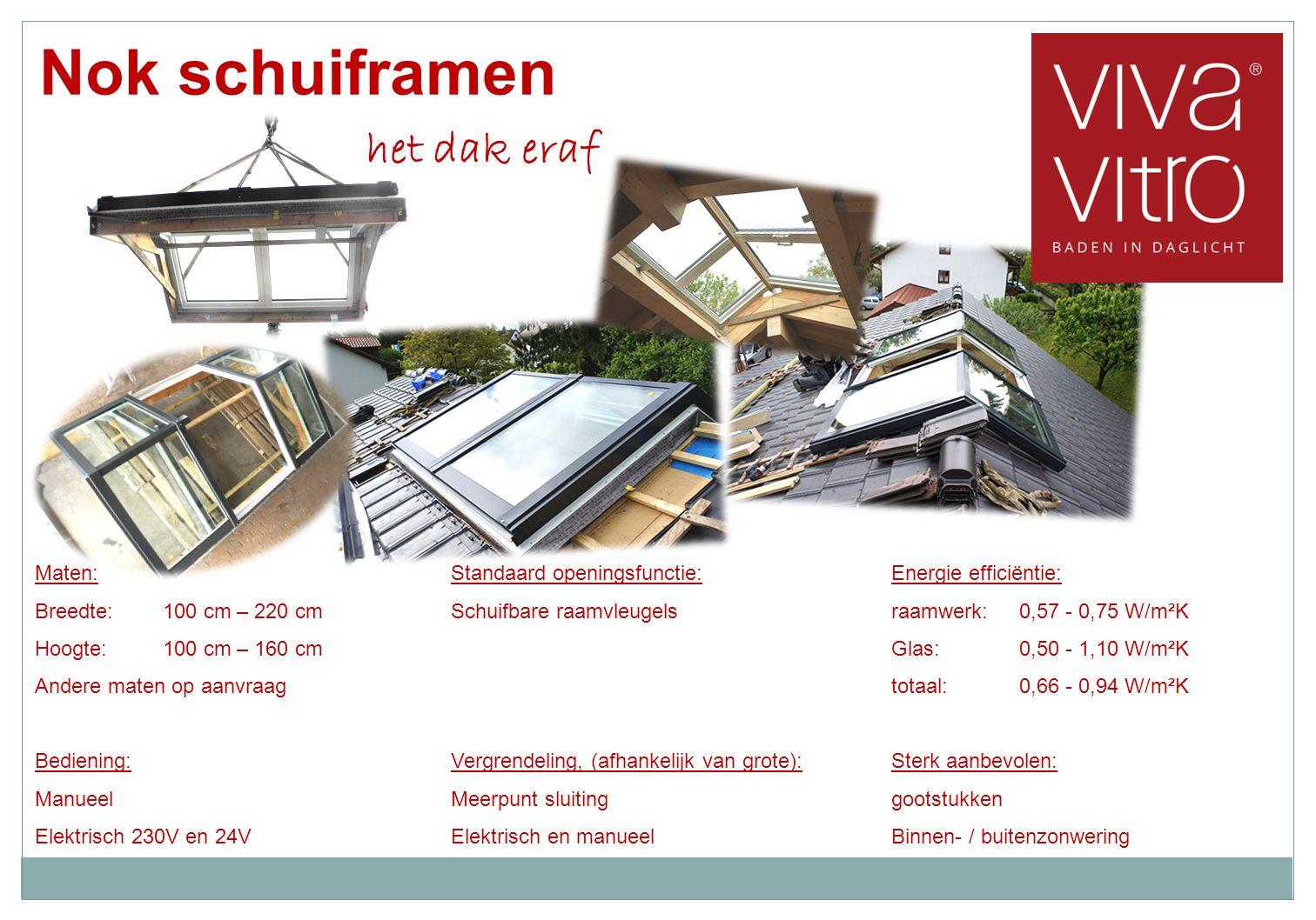 Nok schuiframen het dak eraf Energie efficiëntie: raamwerk:0,57 - 0,75 W/m²K Glas:0,50 - 1,10 W/m²K totaal:0,66 - 0,94 W/m²K Sterk aanbevolen: gootstukken Binnen- / buitenzonwering Standaard openingsfunctie: Schuifbare raamvleugels Vergrendeling, (afhankelijk van grote): Meerpunt sluiting Elektrisch en manueel Maten: Breedte:100 cm – 220 cm Hoogte:100 cm – 160 cm Andere maten op aanvraag Bediening: Manueel Elektrisch 230V en 24V