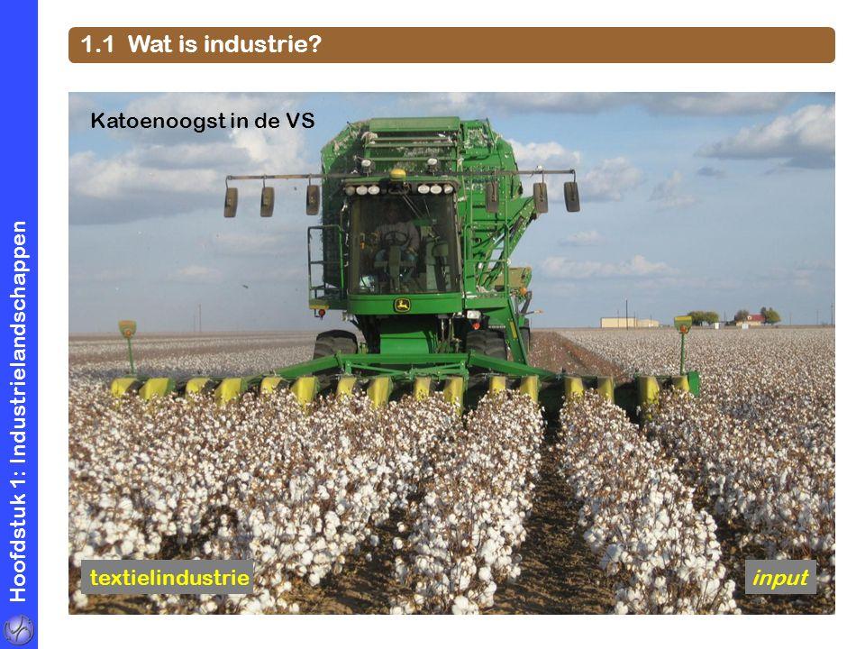 Hoofdstuk 1: Industrielandschappen 1.1 Wat is industrie? Katoenoogst in de VS textielindustrieinput