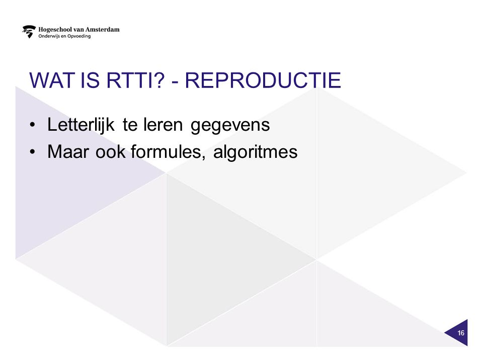 WAT IS RTTI? - REPRODUCTIE Letterlijk te leren gegevens Maar ook formules, algoritmes 16
