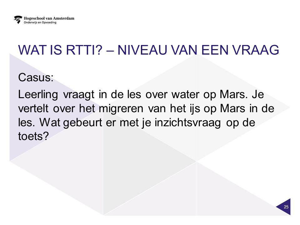 WAT IS RTTI. – NIVEAU VAN EEN VRAAG Casus: Leerling vraagt in de les over water op Mars.