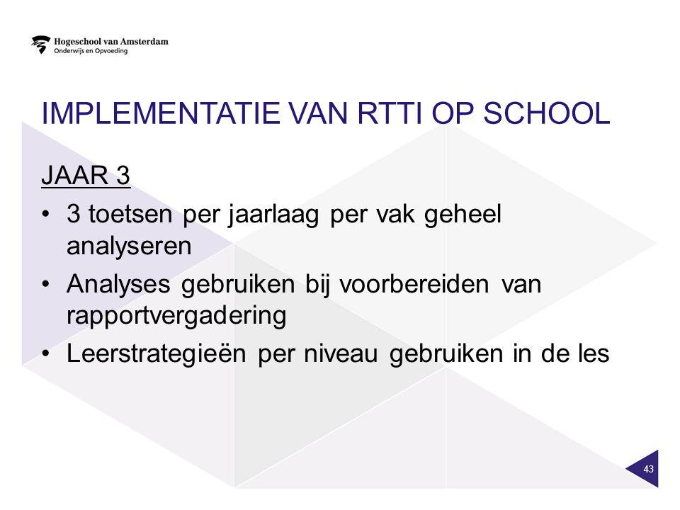 IMPLEMENTATIE VAN RTTI OP SCHOOL JAAR 3 3 toetsen per jaarlaag per vak geheel analyseren Analyses gebruiken bij voorbereiden van rapportvergadering Leerstrategieën per niveau gebruiken in de les 43
