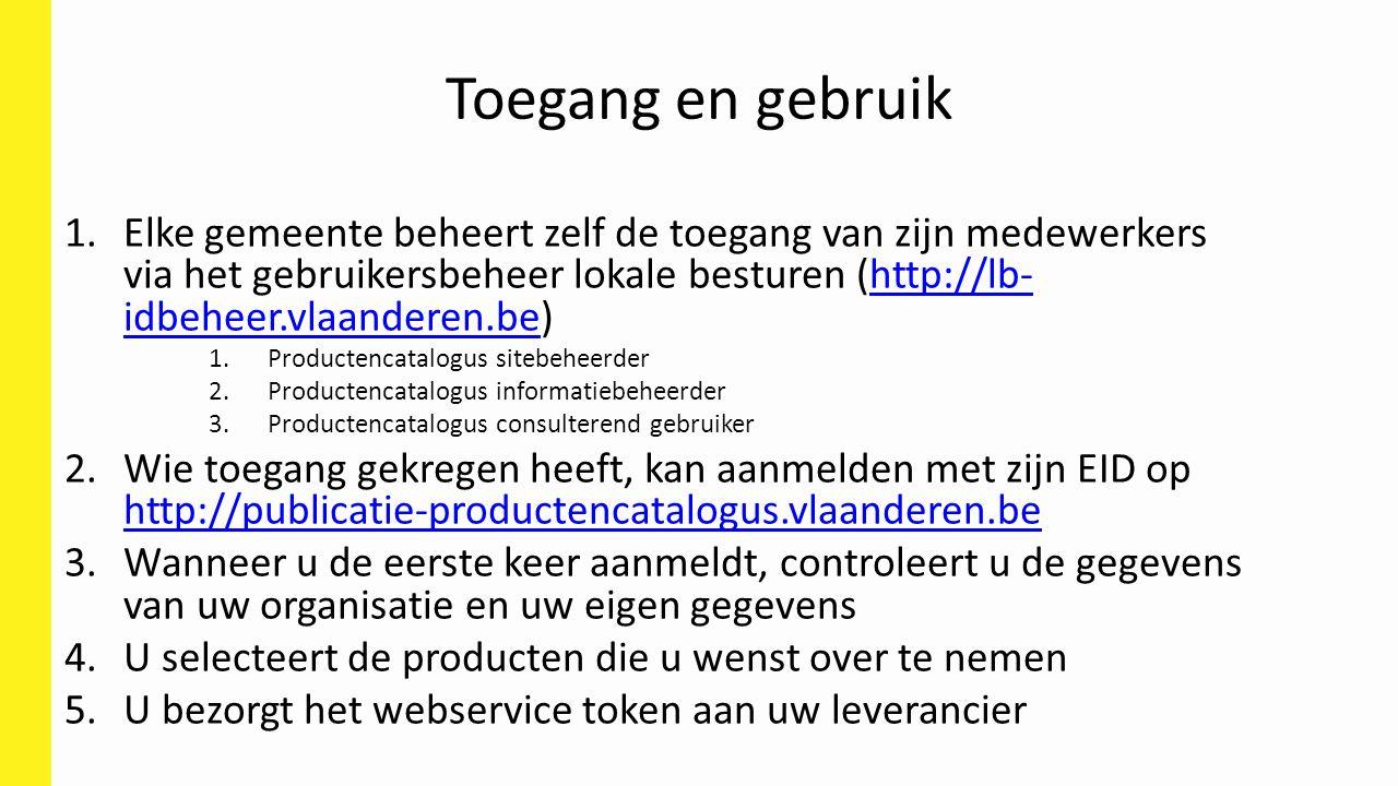Toegang en gebruik 1.Elke gemeente beheert zelf de toegang van zijn medewerkers via het gebruikersbeheer lokale besturen (http://lb- idbeheer.vlaanderen.be)http://lb- idbeheer.vlaanderen.be 1.Productencatalogus sitebeheerder 2.Productencatalogus informatiebeheerder 3.Productencatalogus consulterend gebruiker 2.Wie toegang gekregen heeft, kan aanmelden met zijn EID op http://publicatie-productencatalogus.vlaanderen.be http://publicatie-productencatalogus.vlaanderen.be 3.Wanneer u de eerste keer aanmeldt, controleert u de gegevens van uw organisatie en uw eigen gegevens 4.U selecteert de producten die u wenst over te nemen 5.U bezorgt het webservice token aan uw leverancier