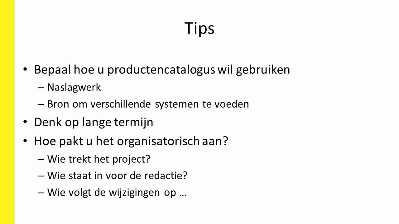 Tips Bepaal hoe u productencatalogus wil gebruiken – Naslagwerk – Bron om verschillende systemen te voeden Denk op lange termijn Hoe pakt u het organisatorisch aan.