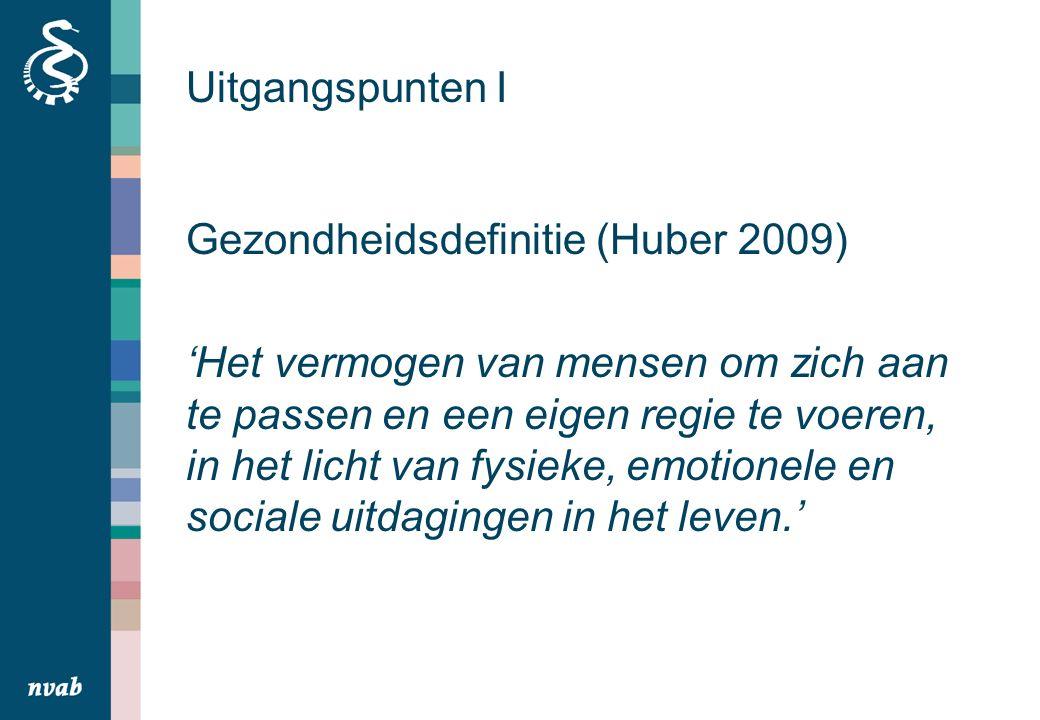 Uitgangspunten I Gezondheidsdefinitie (Huber 2009) 'Het vermogen van mensen om zich aan te passen en een eigen regie te voeren, in het licht van fysieke, emotionele en sociale uitdagingen in het leven.'