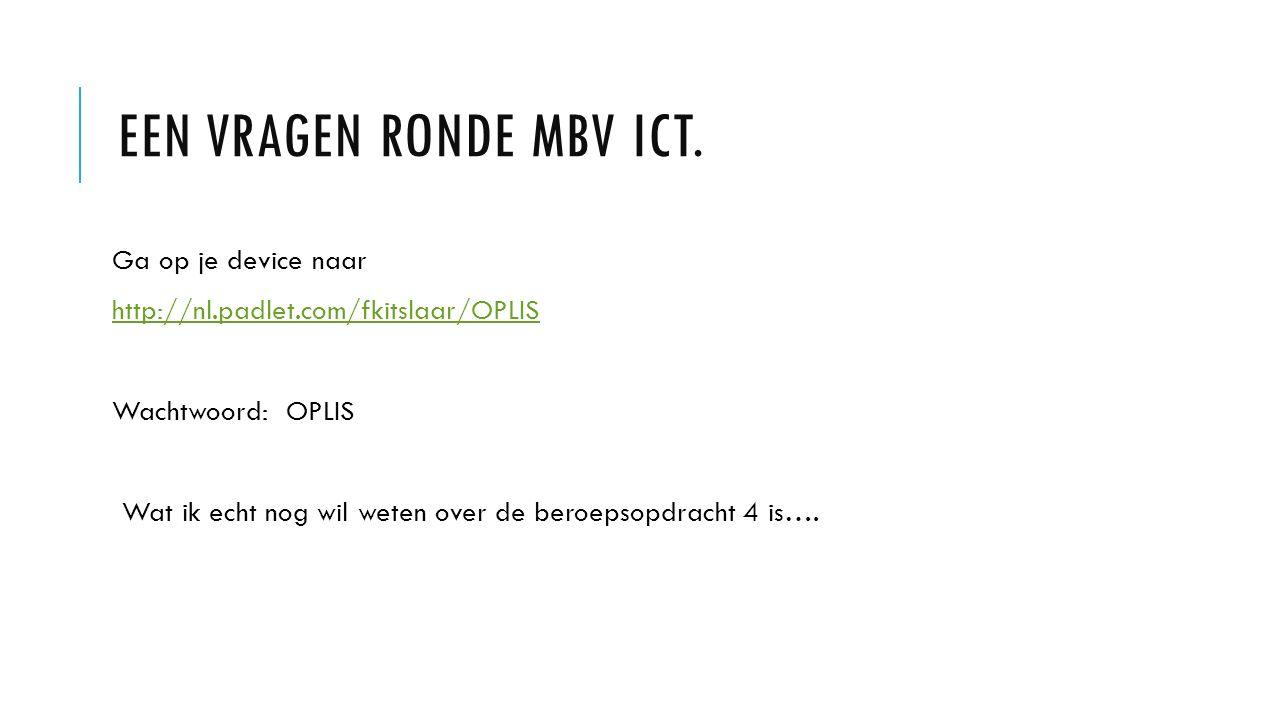EEN VRAGEN RONDE MBV ICT. Ga op je device naar http://nl.padlet.com/fkitslaar/OPLIS Wachtwoord: OPLIS Wat ik echt nog wil weten over de beroepsopdrach