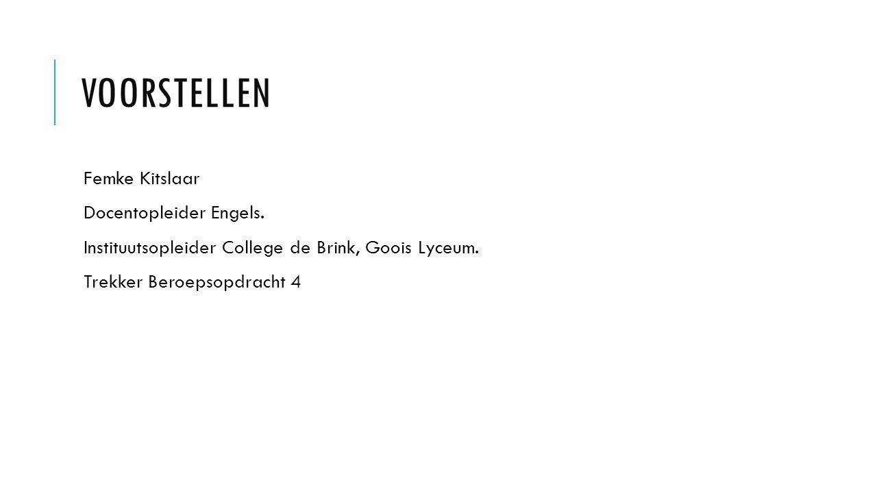 VOORSTELLEN Femke Kitslaar Docentopleider Engels. Instituutsopleider College de Brink, Goois Lyceum. Trekker Beroepsopdracht 4