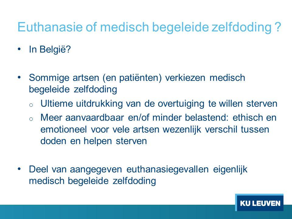 Euthanasie of medisch begeleide zelfdoding ? In België? Sommige artsen (en patiënten) verkiezen medisch begeleide zelfdoding o Ultieme uitdrukking van