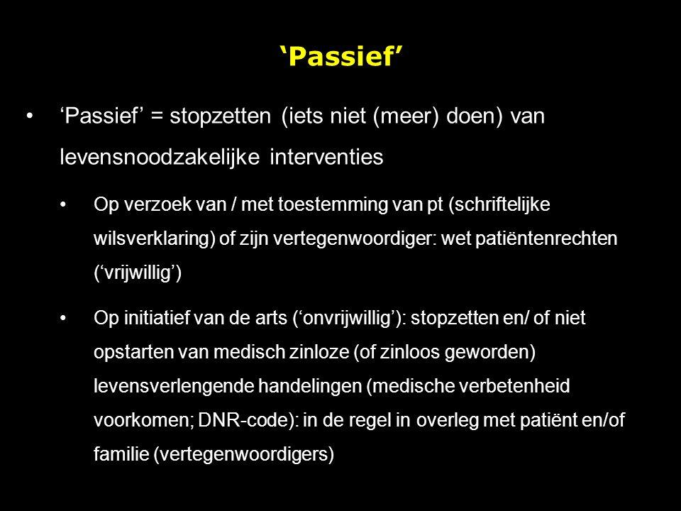 'Passief' = stopzetten (iets niet (meer) doen) van levensnoodzakelijke interventies Op verzoek van / met toestemming van pt (schriftelijke wilsverklar