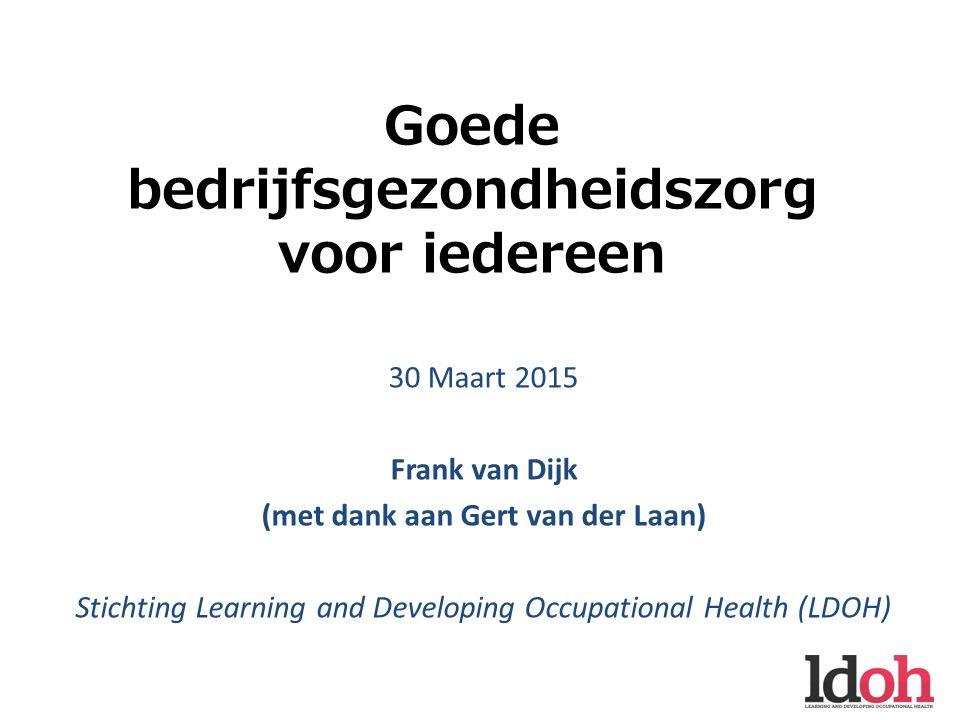 Goede bedrijfsgezondheidszorg voor iedereen 30 Maart 2015 Frank van Dijk (met dank aan Gert van der Laan) Stichting Learning and Developing Occupational Health (LDOH)