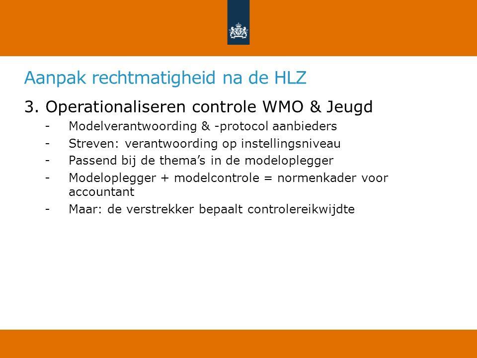Aanpak rechtmatigheid na de HLZ 3. Operationaliseren controle WMO & Jeugd -Modelverantwoording & -protocol aanbieders -Streven: verantwoording op inst