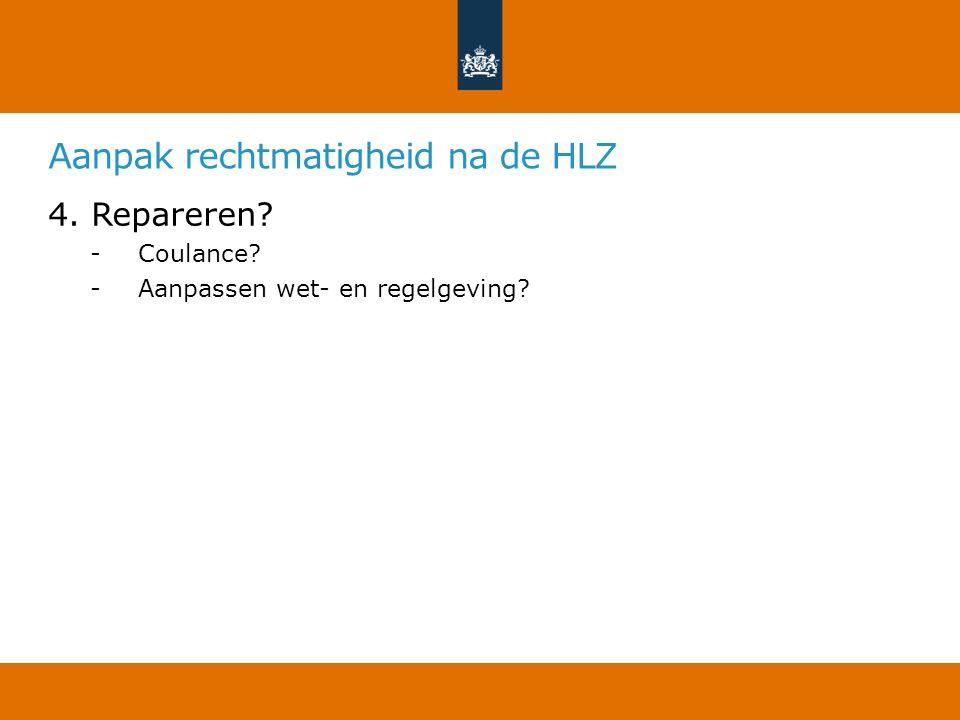 Aanpak rechtmatigheid na de HLZ 4. Repareren? -Coulance? -Aanpassen wet- en regelgeving?