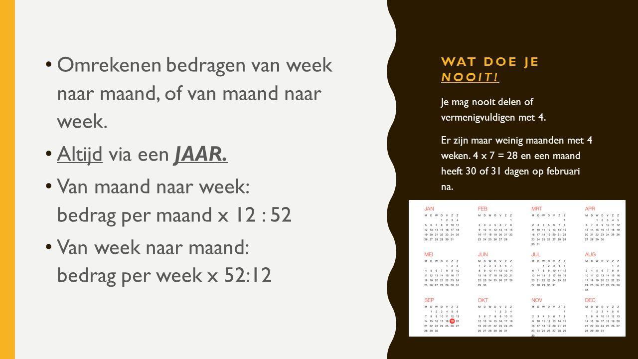 WAT DOE JE NOOIT! Omrekenen bedragen van week naar maand, of van maand naar week. Altijd via een JAAR. Van maand naar week: bedrag per maand x 12 : 52