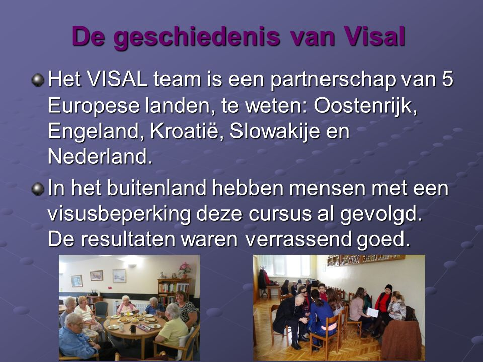 De geschiedenis van Visal Het VISAL team is een partnerschap van 5 Europese landen, te weten: Oostenrijk, Engeland, Kroatië, Slowakije en Nederland. I