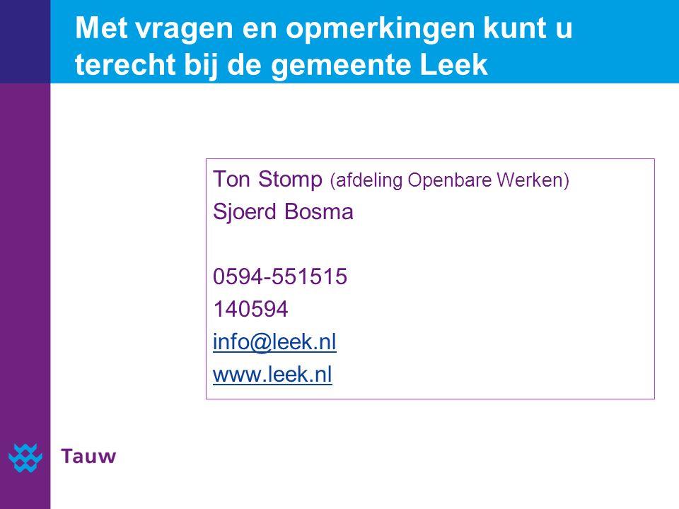Met vragen en opmerkingen kunt u terecht bij de gemeente Leek Ton Stomp (afdeling Openbare Werken) Sjoerd Bosma 0594-551515 140594 info@leek.nl www.leek.nl