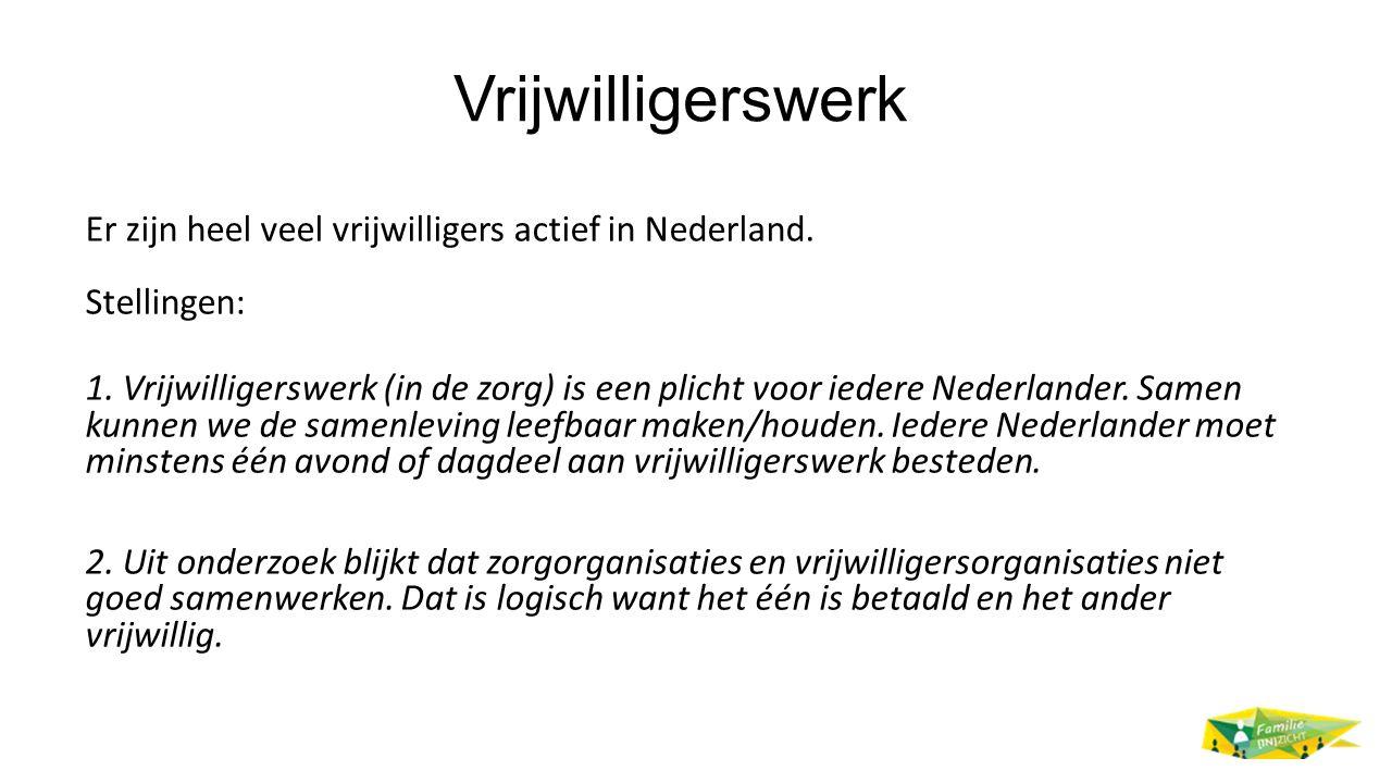 Vrijwilligerswerk Er zijn heel veel vrijwilligers actief in Nederland. Stellingen: 1. Vrijwilligerswerk (in de zorg) is een plicht voor iedere Nederla