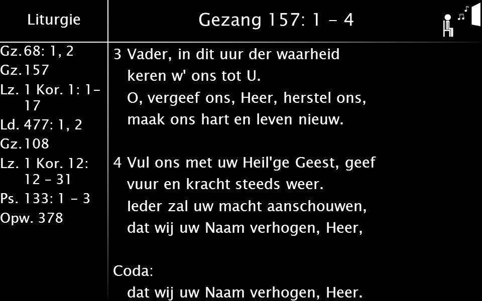 Liturgie Gz.68: 1, 2 Gz.157 Lz. 1 Kor. 1: 1- 17 Ld.477: 1, 2 Gz.108 Lz.1 Kor. 12: 12 – 31 Ps.133: 1 - 3 Opw. 378 Gezang 157: 1 - 4 3Vader, in dit uur