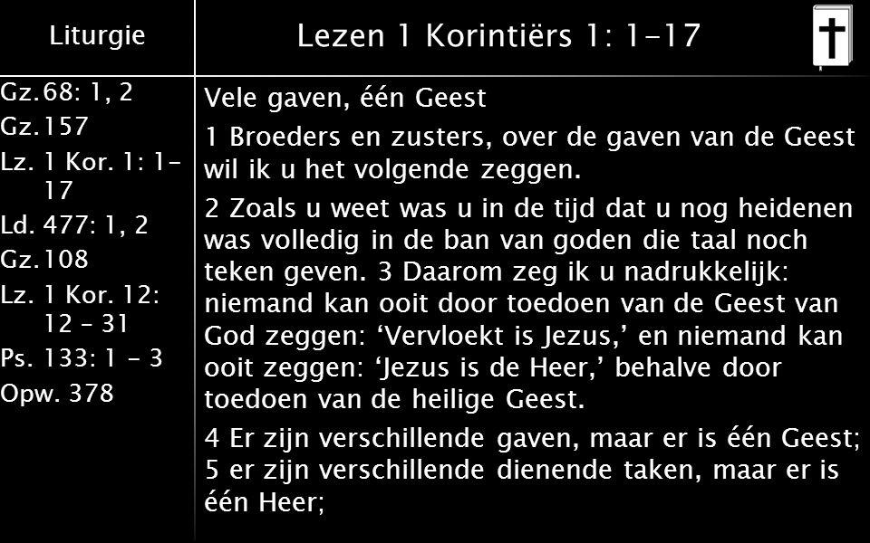 Liturgie Gz.68: 1, 2 Gz.157 Lz. 1 Kor. 1: 1- 17 Ld.477: 1, 2 Gz.108 Lz.1 Kor. 12: 12 – 31 Ps.133: 1 - 3 Opw. 378 Lezen 1 Korintiërs 1: 1-17 Vele gaven