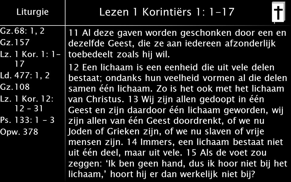 Liturgie Gz.68: 1, 2 Gz.157 Lz. 1 Kor. 1: 1- 17 Ld.477: 1, 2 Gz.108 Lz.1 Kor. 12: 12 – 31 Ps.133: 1 - 3 Opw. 378 Lezen 1 Korintiërs 1: 1-17 11 Al deze