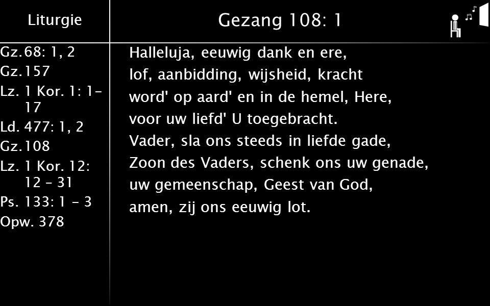 Liturgie Gz.68: 1, 2 Gz.157 Lz. 1 Kor. 1: 1- 17 Ld.477: 1, 2 Gz.108 Lz.1 Kor. 12: 12 – 31 Ps.133: 1 - 3 Opw. 378 Gezang 108: 1 Halleluja, eeuwig dank