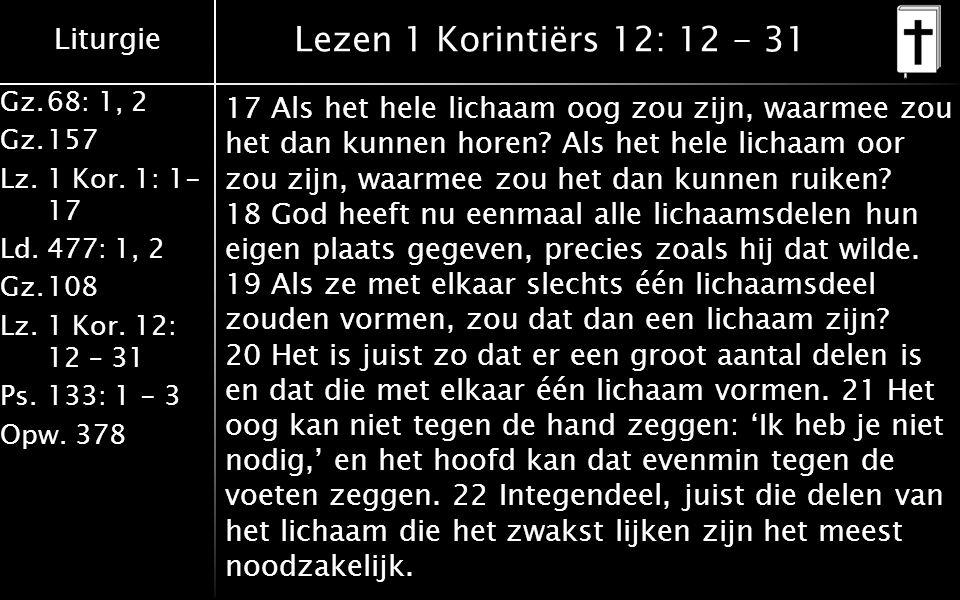 Liturgie Gz.68: 1, 2 Gz.157 Lz. 1 Kor. 1: 1- 17 Ld.477: 1, 2 Gz.108 Lz.1 Kor. 12: 12 – 31 Ps.133: 1 - 3 Opw. 378 Lezen 1 Korintiërs 12: 12 - 31 17 Als